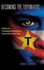 Becoming the Tupamaros : Solidarity and Transnational Revolutionaries in Uruguay and the United States - Lindsey Blake Churchill