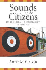 Sounds of the Citizens : Dancehall and Community in Jamaica - Anne M Galvin