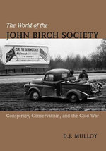 The World of the John Birch Society : Conspiracy, Conservatism, and the Cold War - D. Mulloy