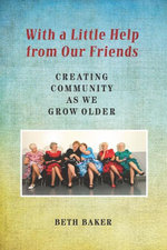 With a Little Help from Our Friends : Creating Community as We Grow Older - Beth Baker