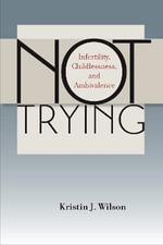 Not Trying : Infertility, Childlessness, and Ambivalence - Kristin J. Wilson