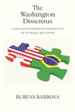 The Washington Dissensus : A Privileged Observer's Perspective on US-Brazil Relations - Rubens Barbosa