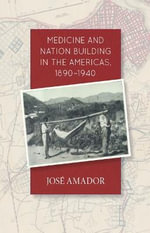 Medicine and Nation Building in the Americas, 1890-1940 - Jose Amador