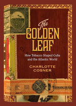 The Golden Leaf : How Tobacco Shaped Cuba and the Atlantic World - Charlotte Cosner