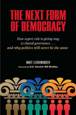 The Next Form of Democracy : How Expert Rule Is Giving Way to Shared Governance -- and Why Politics Will Never Be the Same - Matt Leighninger
