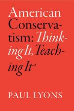 American Conservatism : Thinking It, Teaching It - Paul Lyons