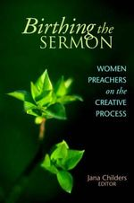 Birthing the Sermon-Women Preachers on the Creative Process : Women Preachers on the Creative Process