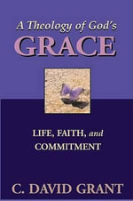 A Theology of God's Grace : Life, Faith, and Commitment - C David Grant