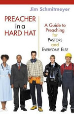 Preacher in a Hard Hat : A Guide to Preaching for Pastors and Everyone Else - James M Schmitmeyer