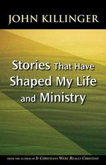 Stories That Have Shaped My Life & Ministry - John Killinger