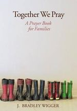 Together We Pray : A Prayer Book for Families - J Bradley Wigger