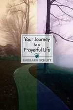 Your Journey to a Prayerful Life - Barbara Schutt