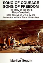 Song of Courage, Song of Freedom : Story of the Child, Mary Campbell, Held Captive in Ohio by the Delaware Indians from 1759-1764 - Marilyn Seguin