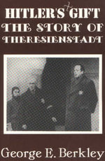 The Hitler's Gift : The Story of Theresienstadt - George E. Berkley