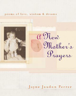 A New Mother's Prayer : Poems of Love, Wisdom and Dreams - Jaudon Ferrer, Jayne