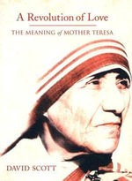 A Revolution of Love : The Meaning of Mother Teresa - David Scott