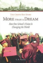 More Than a Dream : The Cristo Rey Story: How One School's Vision is Changing the World - G. R. Kearney