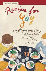 Recipe for Joy : A Stepmom's Story of Finding Faith, Following Love, and Feeding a Family - Robin Davis