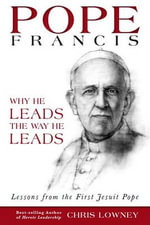 Pope Francis : Why He Leads the Way He Leads - Chris Lowney