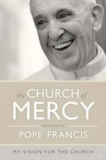 The Church of Mercy : A Vision for the Church - Pope Francis