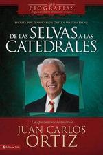 De las Selvas A las Catedrales : La Apasionante Histoira de Juan Carlos Ortiz - Juan Carlos Ortiz