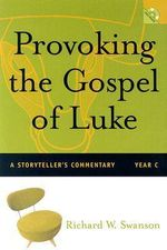 Provoking the Gospel of Luke : A Storyteller's Commentary, Year C - Richard W Swanson
