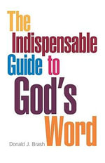 The Indispensable Guide to God's Word - Donald James Brash