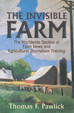 The Invisible Farm : The Worldwide Decline of Farm News and Agricultural Journalism Training : The Worldwide Decline of Farm News and Agricultural Journalism Training - Thomas F. Pawlick