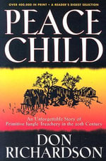Peace Child : An Unforgettable Story of Primitive Jungle Treachery in the 20th Century - Don Richardson