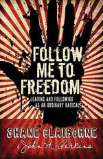 Follow Me to Freedom : Leading as an Ordinary Radical - Shane Claiborne