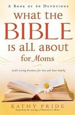 What the Bible Is All about for Moms : God's Loving Promises for You and Your Family: A Book of 66 Devotions - Kathy Pride