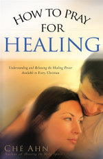 How to Pray for Healing : Understanding and Releasing the Healing Power Available to Every Christian - Che Ahn