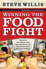 Winning the Food Fight : Victory in the Physical and Spiritual Battle for Good Food and a Healthy Lifestyle - Steve Willis