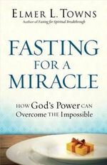 Fasting for a Miracle : How God's Power Can Overcome the Impossible - Elmer L. Towns