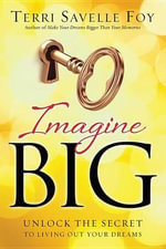 Imagine Big : Unlock the Secret to Living Out Your Dreams - Terri Savelle Foy