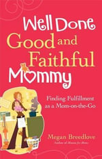 Well Done, Good and Faithful Mommy : Finding Fulfillment as a Mom-On-The-Go - Megan Breedlove