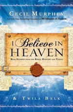 I Believe in Heaven : Real Stories from the Bible, History and Today - MR Cecil Murphey