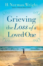 Grieving the Loss of a Loved One : Real Stories from the Bible, History and Today - Dr H Norman Wright