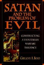 Satan and the Problem of Evil : Constructing a Trinitarian Warfare Theodicy - Gregory A Boyd