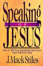 Speaking of Jesus : How to Tell Your Friends the Best News They Will Ever Hear - J. Mack Stiles