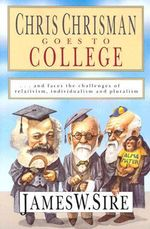 Chris Chrisman Goes to College : And Faces the Challenges of Relativism, Individualism, and Pluralism - James W. Sire