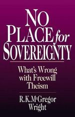 No Place for Sovereignty : What's Wrong with Freewill Theism - R.K. McGregor Wright