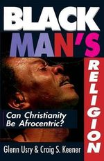 Black Man's Religion : Lessons for a New Century from the Most Influential Apologists of Our Time - Glen Usry