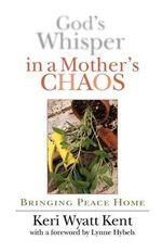 God's Whisper in a Mother's Chaos : Bringing Peace Home - Keri Wyatt Kent