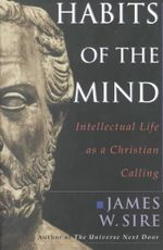 Habits of the Mind : Intellectual Life as a Christian Calling - James W. Sire