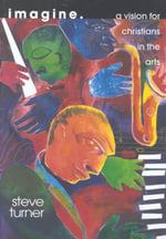 Imagine : A Vision for Christians in the Arts - Steve Turner
