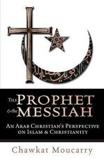 The Prophet & the Messiah : An Arab Christian's Perspective on Islam & Christianity / Chawkat Moucarry. - C. G. Moucarry