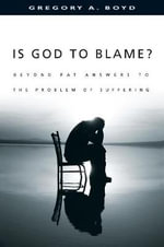 Is God to Blame? : Beyond Pat Answers to the Problem of Suffering - Gregory A. Boyd