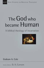 The God Who Became Human : A Biblical Theology of Incarnation - Graham Cole