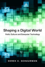 Shaping a Digital World : Faith, Culture and Computer Technology - Derek C Schuurman